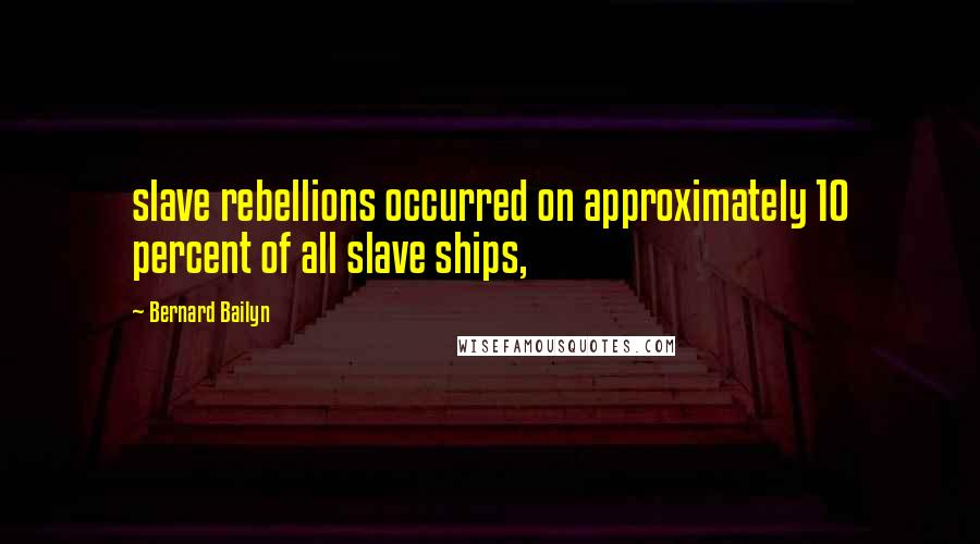 Bernard Bailyn quotes: slave rebellions occurred on approximately 10 percent of all slave ships,