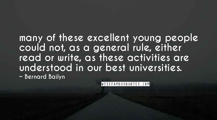 Bernard Bailyn quotes: many of these excellent young people could not, as a general rule, either read or write, as these activities are understood in our best universities.