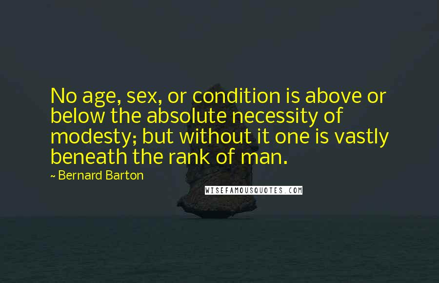 Bernard Barton quotes: No age, sex, or condition is above or below the absolute necessity of modesty; but without it one is vastly beneath the rank of man.