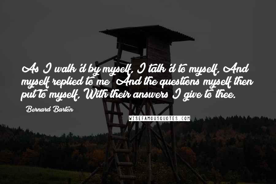 Bernard Barton quotes: As I walk'd by myself, I talk'd to myself, And myself replied to me; And the questions myself then put to myself, With their answers I give to thee.