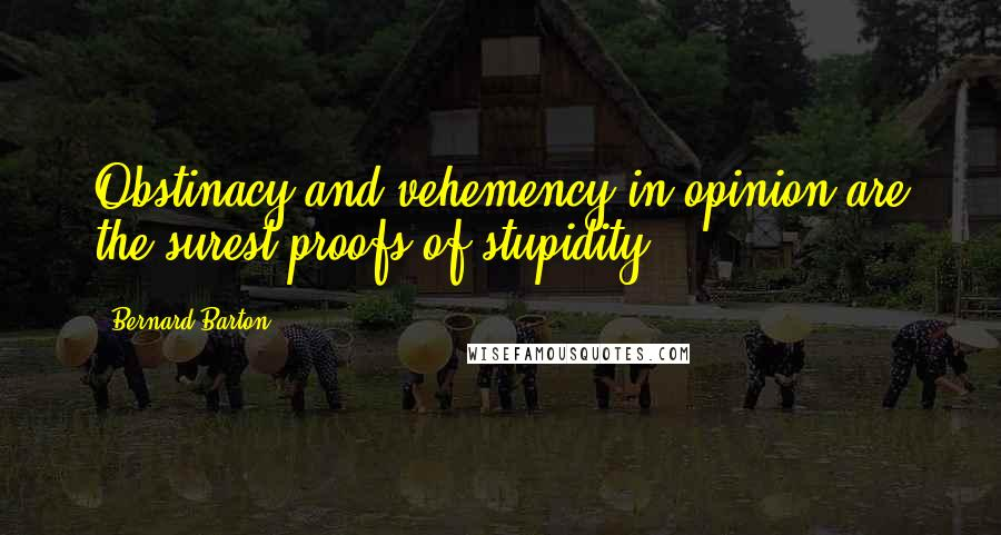 Bernard Barton quotes: Obstinacy and vehemency in opinion are the surest proofs of stupidity.