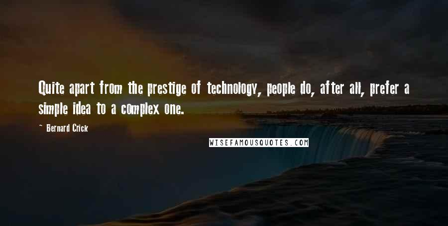 Bernard Crick quotes: Quite apart from the prestige of technology, people do, after all, prefer a simple idea to a complex one.