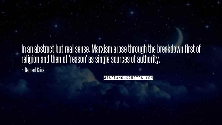 Bernard Crick quotes: In an abstract but real sense, Marxism arose through the breakdown first of religion and then of 'reason' as single sources of authority.