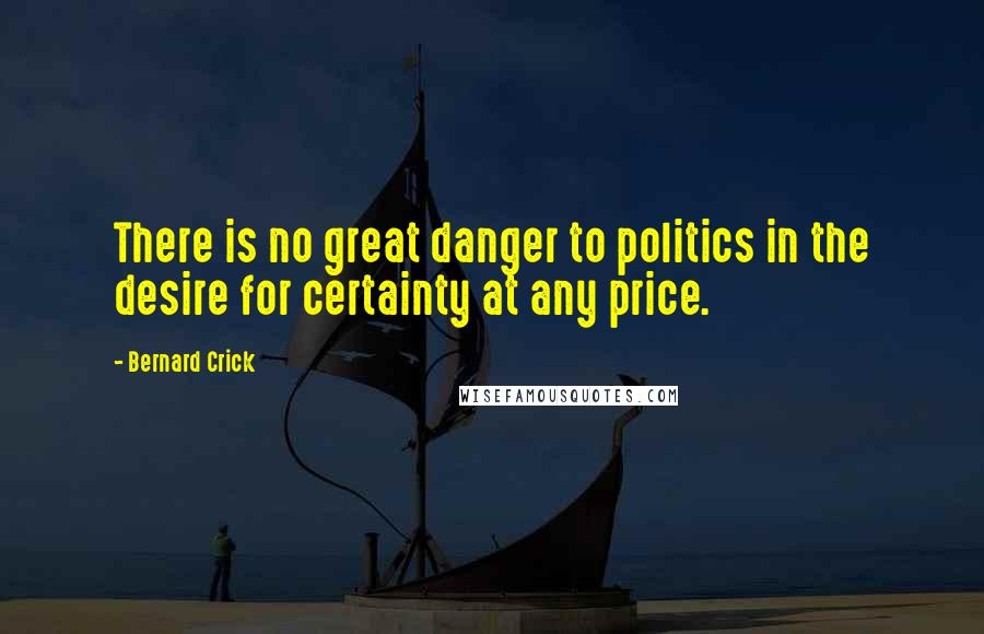 Bernard Crick quotes: There is no great danger to politics in the desire for certainty at any price.