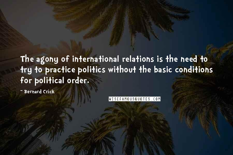 Bernard Crick quotes: The agony of international relations is the need to try to practice politics without the basic conditions for political order.
