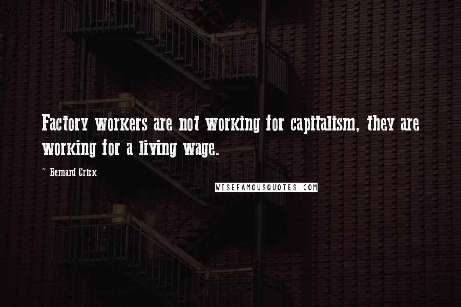 Bernard Crick quotes: Factory workers are not working for capitalism, they are working for a living wage.