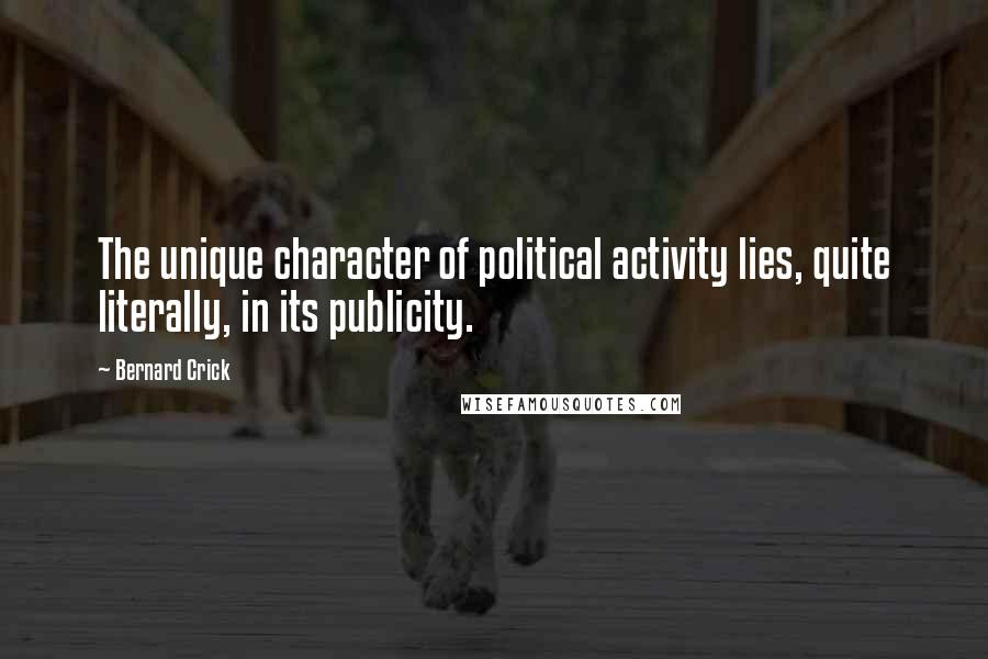 Bernard Crick quotes: The unique character of political activity lies, quite literally, in its publicity.
