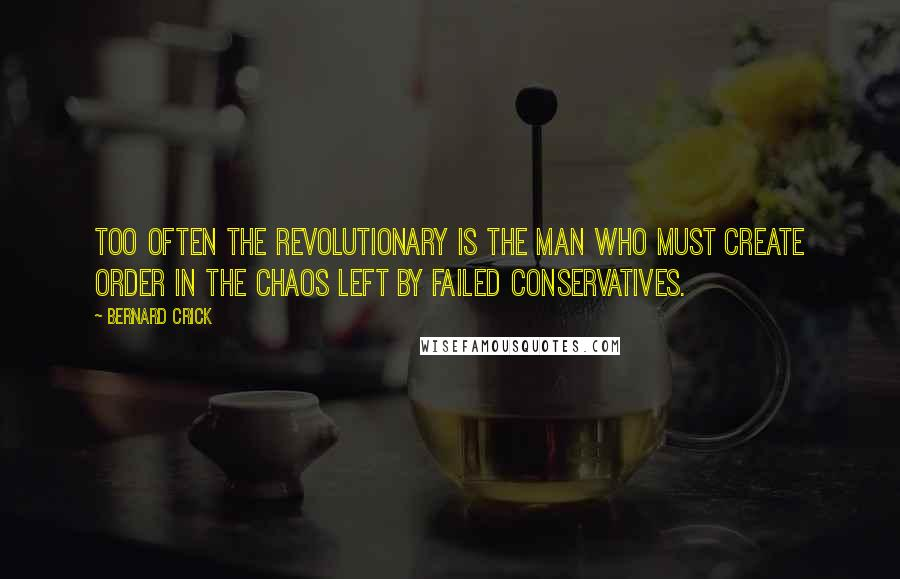 Bernard Crick quotes: Too often the revolutionary is the man who must create order in the chaos left by failed conservatives.