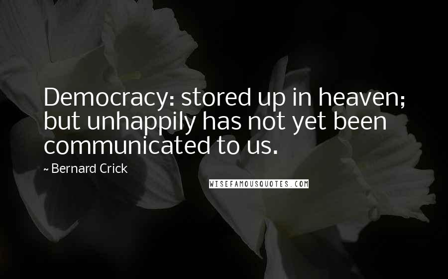 Bernard Crick quotes: Democracy: stored up in heaven; but unhappily has not yet been communicated to us.