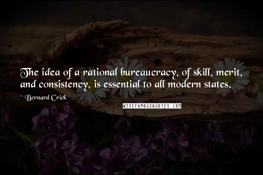 Bernard Crick quotes: The idea of a rational bureaucracy, of skill, merit, and consistency, is essential to all modern states.