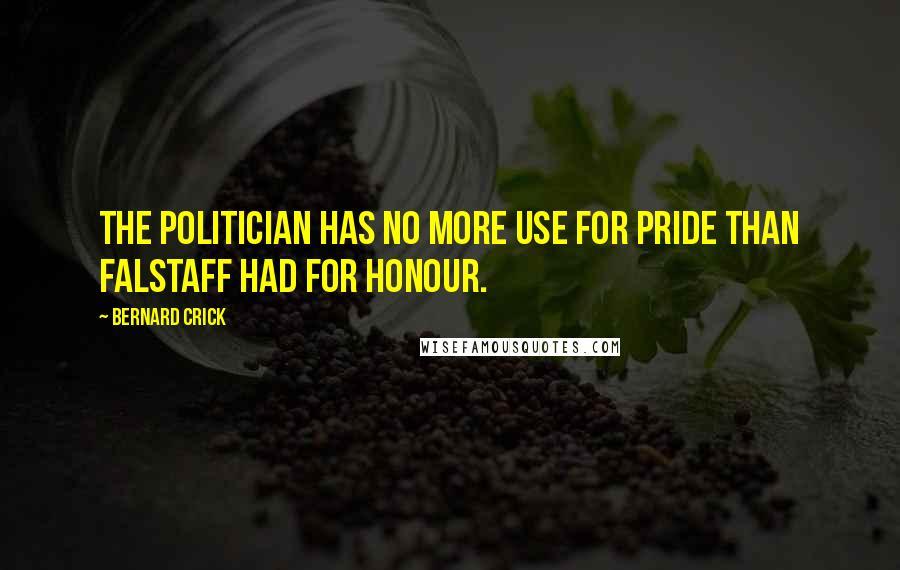 Bernard Crick quotes: The politician has no more use for pride than Falstaff had for honour.