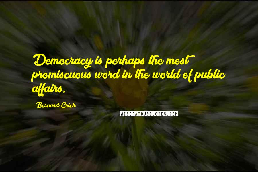 Bernard Crick quotes: Democracy is perhaps the most promiscuous word in the world of public affairs.