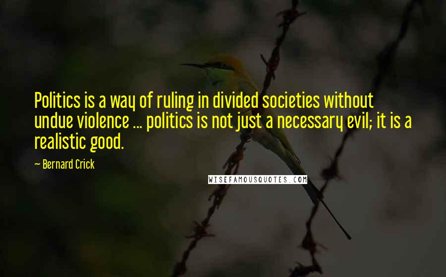 Bernard Crick quotes: Politics is a way of ruling in divided societies without undue violence ... politics is not just a necessary evil; it is a realistic good.