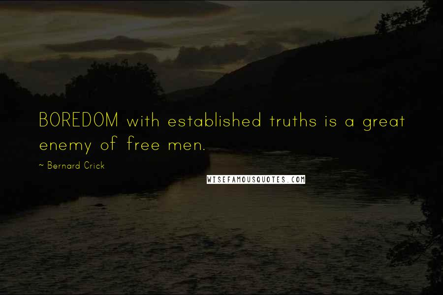 Bernard Crick quotes: BOREDOM with established truths is a great enemy of free men.
