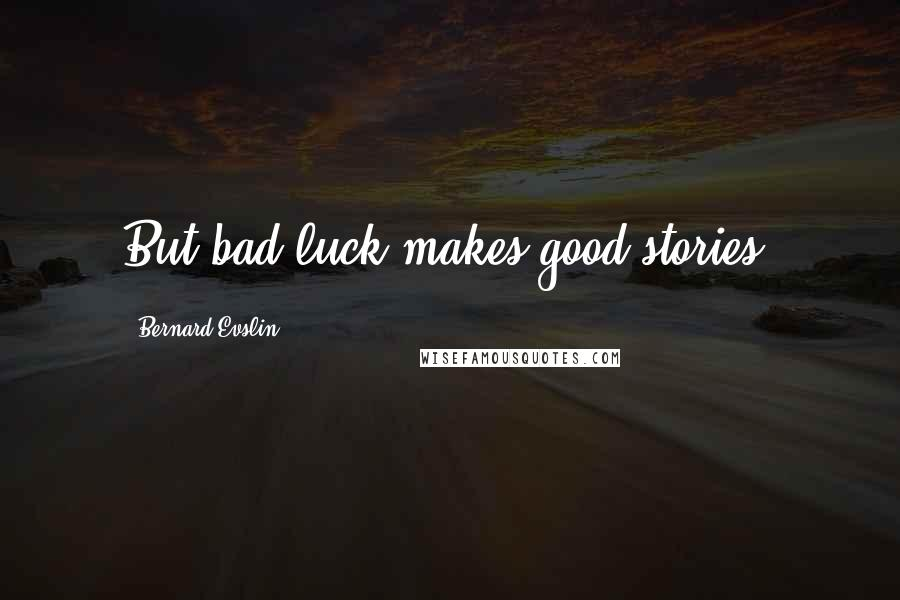 Bernard Evslin quotes: But bad luck makes good stories.