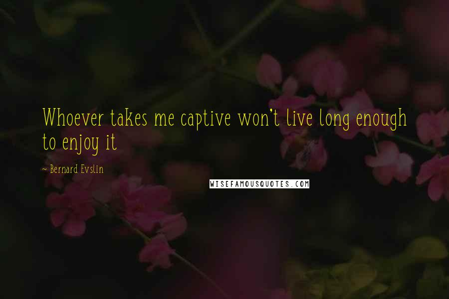 Bernard Evslin quotes: Whoever takes me captive won't live long enough to enjoy it