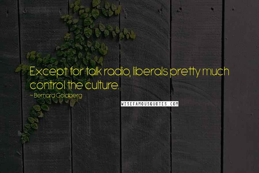 Bernard Goldberg quotes: Except for talk radio, liberals pretty much control the culture.