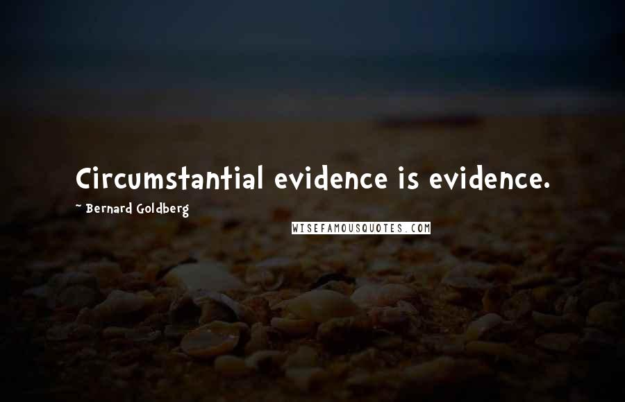 Bernard Goldberg quotes: Circumstantial evidence is evidence.