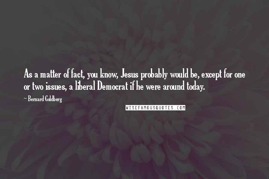 Bernard Goldberg quotes: As a matter of fact, you know, Jesus probably would be, except for one or two issues, a liberal Democrat if he were around today.