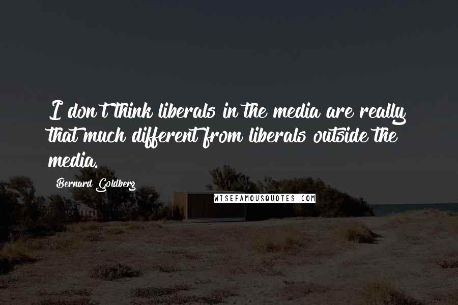Bernard Goldberg quotes: I don't think liberals in the media are really that much different from liberals outside the media.