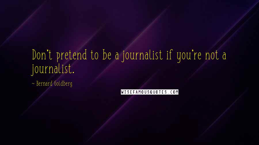 Bernard Goldberg quotes: Don't pretend to be a journalist if you're not a journalist.