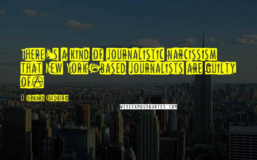 Bernard Goldberg quotes: There's a kind of journalistic narcissism that New York-based journalists are guilty of.