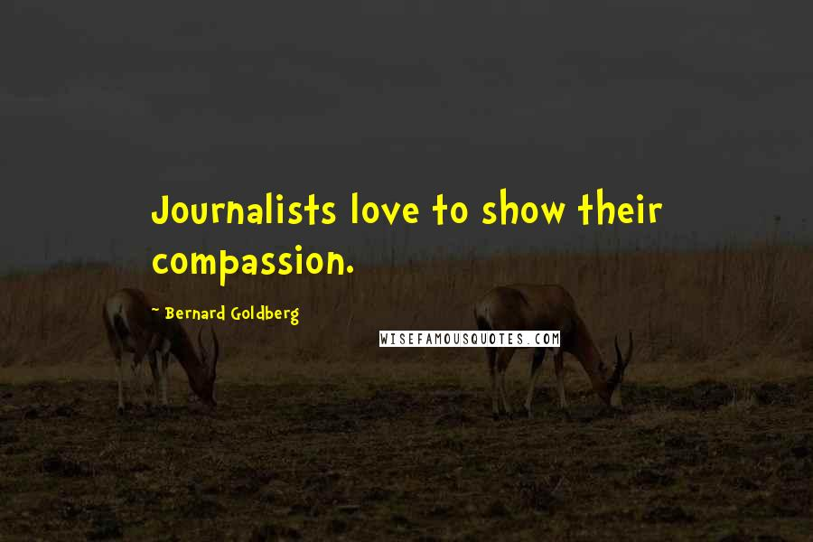Bernard Goldberg quotes: Journalists love to show their compassion.