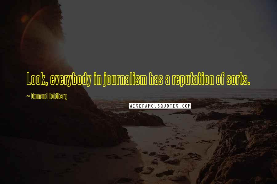 Bernard Goldberg quotes: Look, everybody in journalism has a reputation of sorts.