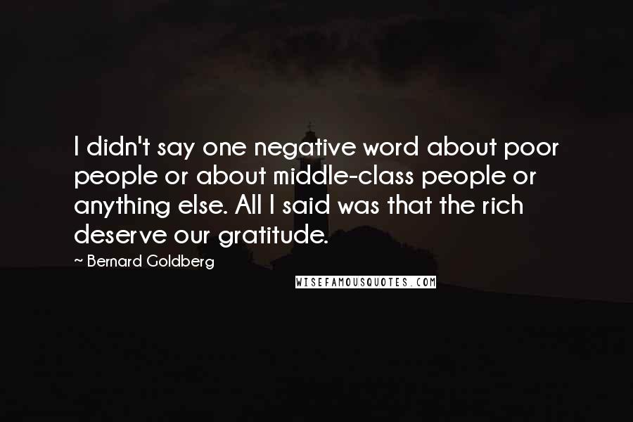 Bernard Goldberg quotes: I didn't say one negative word about poor people or about middle-class people or anything else. All I said was that the rich deserve our gratitude.