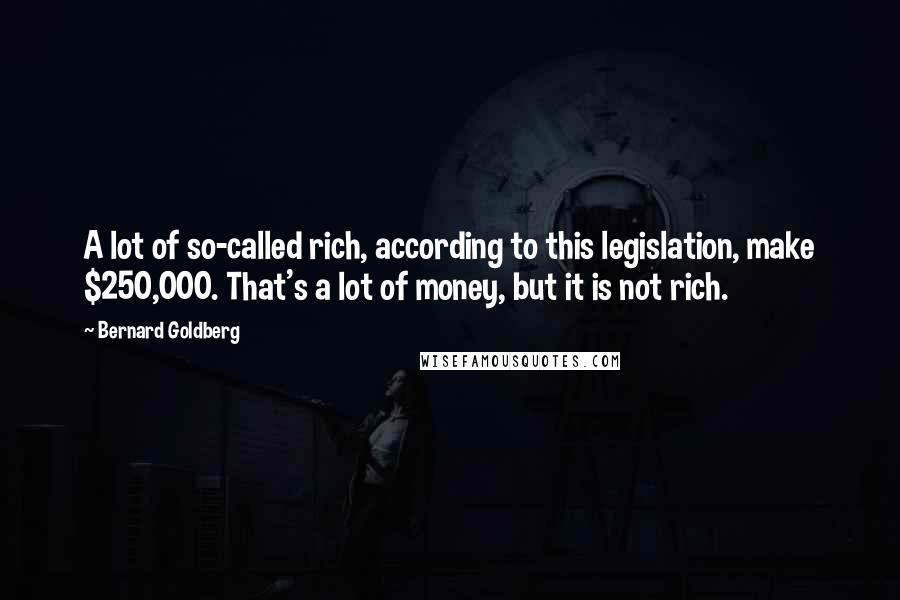 Bernard Goldberg quotes: A lot of so-called rich, according to this legislation, make $250,000. That's a lot of money, but it is not rich.