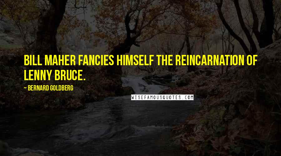 Bernard Goldberg quotes: Bill Maher fancies himself the reincarnation of Lenny Bruce.