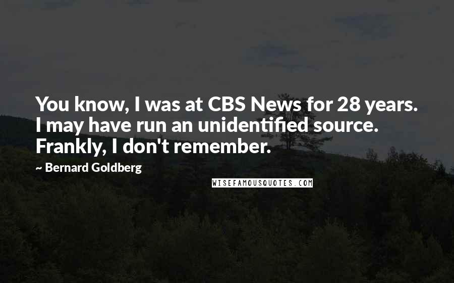 Bernard Goldberg quotes: You know, I was at CBS News for 28 years. I may have run an unidentified source. Frankly, I don't remember.