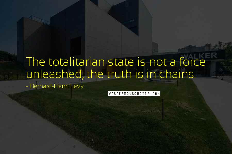 Bernard-Henri Levy quotes: The totalitarian state is not a force unleashed, the truth is in chains.