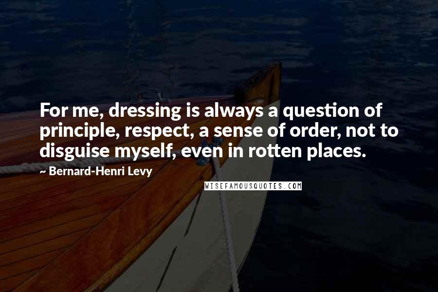 Bernard-Henri Levy quotes: For me, dressing is always a question of principle, respect, a sense of order, not to disguise myself, even in rotten places.