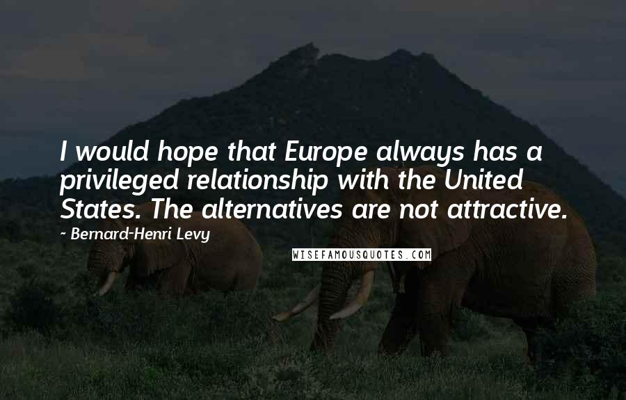 Bernard-Henri Levy quotes: I would hope that Europe always has a privileged relationship with the United States. The alternatives are not attractive.