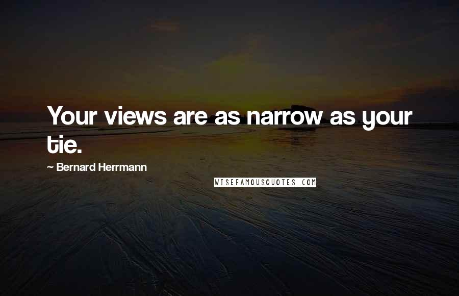 Bernard Herrmann quotes: Your views are as narrow as your tie.