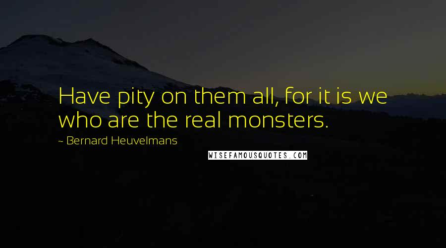 Bernard Heuvelmans quotes: Have pity on them all, for it is we who are the real monsters.