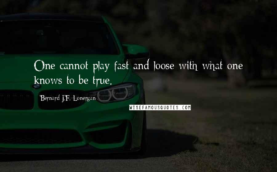 Bernard J.F. Lonergan quotes: One cannot play fast and loose with what one knows to be true.