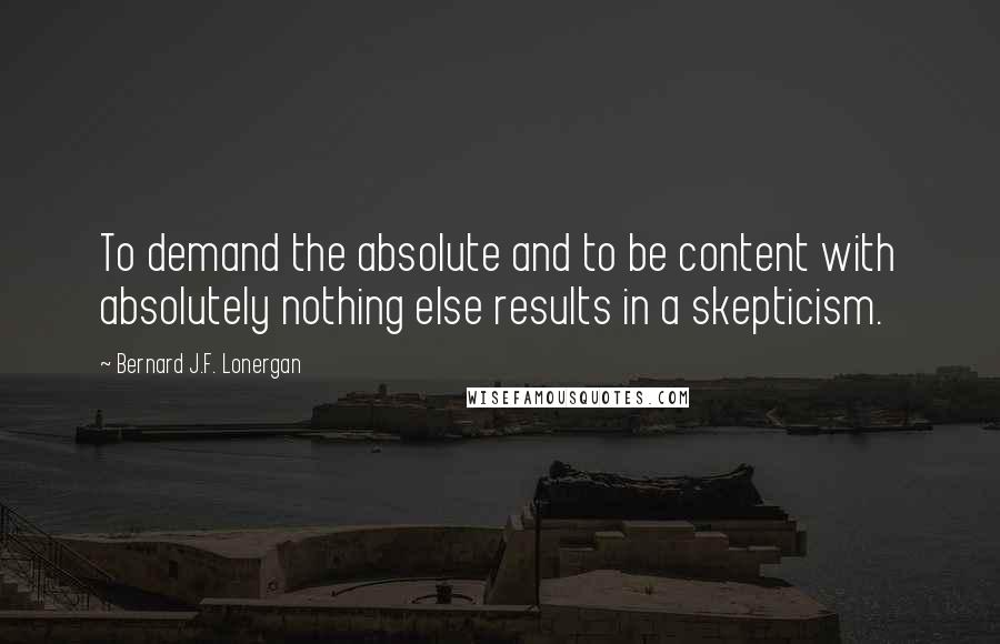 Bernard J.F. Lonergan quotes: To demand the absolute and to be content with absolutely nothing else results in a skepticism.