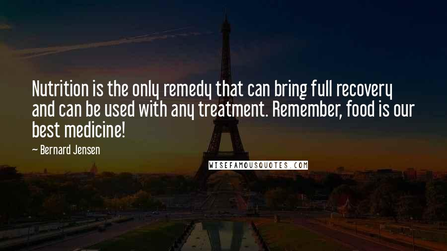 Bernard Jensen quotes: Nutrition is the only remedy that can bring full recovery and can be used with any treatment. Remember, food is our best medicine!