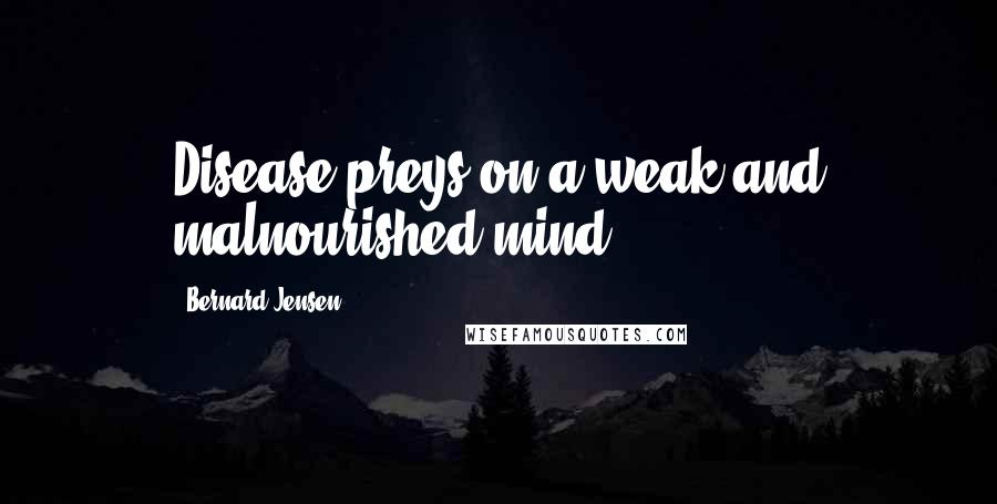 Bernard Jensen quotes: Disease preys on a weak and malnourished mind.