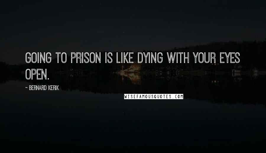 Bernard Kerik quotes: Going to prison is like dying with your eyes open.