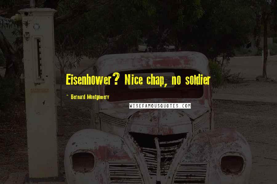 Bernard Montgomery quotes: Eisenhower? Nice chap, no soldier