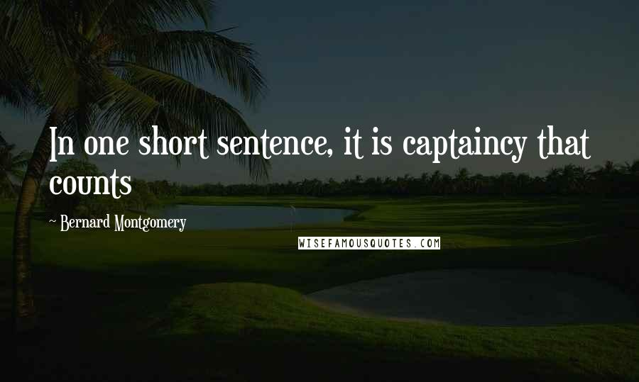 Bernard Montgomery quotes: In one short sentence, it is captaincy that counts