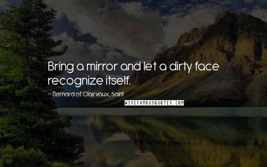 Bernard Of Clairvaux, Saint quotes: Bring a mirror and let a dirty face recognize itself.