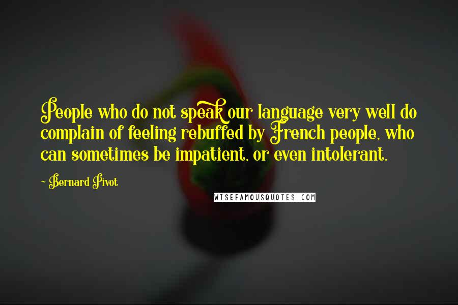 Bernard Pivot quotes: People who do not speak our language very well do complain of feeling rebuffed by French people, who can sometimes be impatient, or even intolerant.