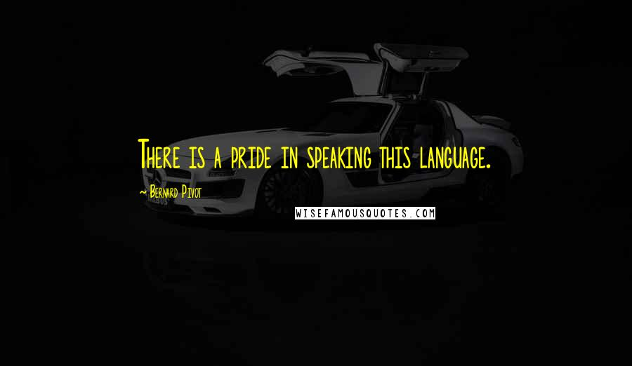Bernard Pivot quotes: There is a pride in speaking this language.