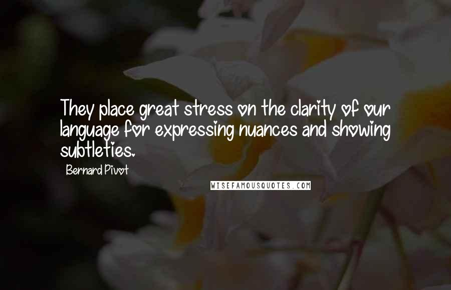 Bernard Pivot quotes: They place great stress on the clarity of our language for expressing nuances and showing subtleties.