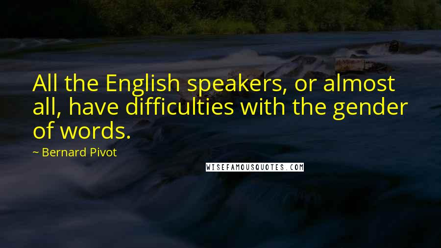 Bernard Pivot quotes: All the English speakers, or almost all, have difficulties with the gender of words.