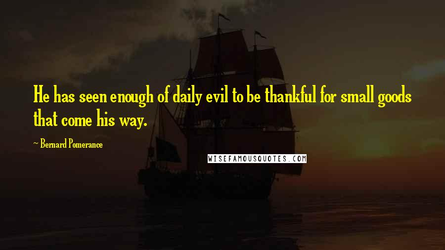 Bernard Pomerance quotes: He has seen enough of daily evil to be thankful for small goods that come his way.